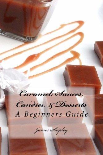 Caramel: Sauces, Candies, & Desserts: A Beginners Guide (Volume 1) by James Shipley (2012-12-09) par James Shipley