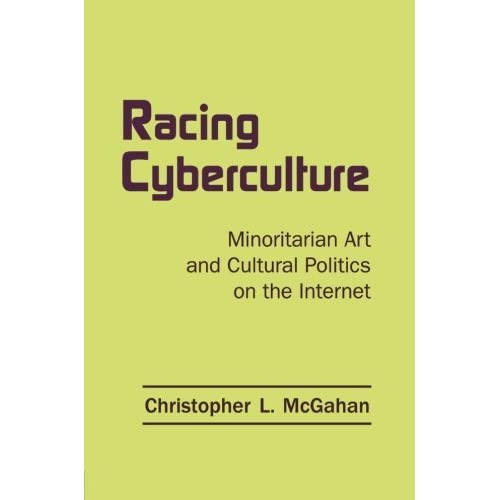 Racing Cyberculture: Minoritarian Art and Cultural Politics on the Internet (Routledge Studies in New Media and Cyberculture) by Christopher L. McGahan (2014-06-11)
