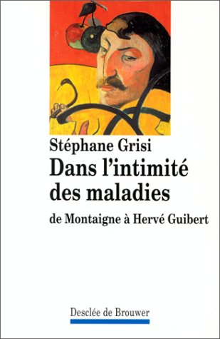 Dans l'intimité des maladies : De Montaigne à Hervé Guibert par Stéphane Grisi