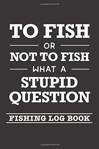 To Fish Or Not To Fish What A Stupid Question: Fishing Log Book and Fishing Trip Journal For Fishermen -