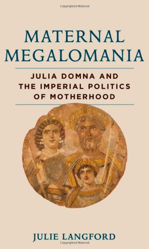 Maternal Megalomania: Julia Domna and the Imperial Politics of Motherhood por Julie Langford