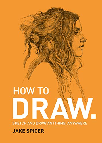 How to Draw: Sketch and Draw Anything, Anywhere with this Inspirig & Practical Handbook