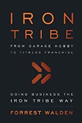 Iron Tribe: From Garage Hobby to Fitness Franchise: Doing Business the Iron Tribe Way