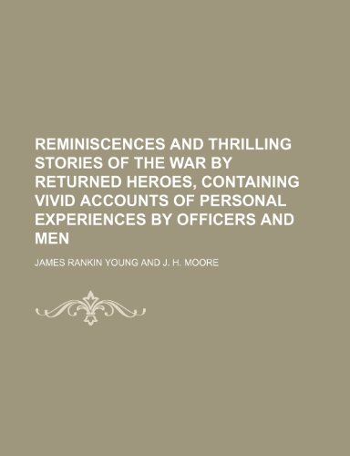 Reminiscences and Thrilling Stories of the War by Returned Heroes, Containing Vivid Accounts of Personal Experiences by Officers and Men