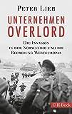 Unternehmen Overlord: Die Invasion in der Normandie und die Befreiung Westeuropas - Peter Lieb
