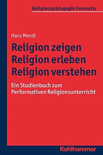 Religion zeigen - Religion erleben - Religion verstehen: Ein Studienbuch zum Performativen Religionsunterricht (Religionspädagogik innovativ, Band 16)