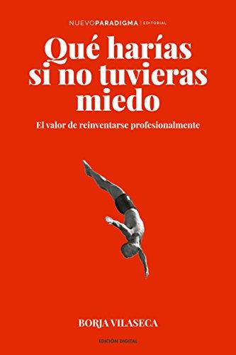 Qué harías si no tuvieras miedo: El valor de reinventarse profesionalmente por Borja Vilaseca