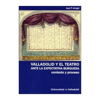 Valladolid y el teatro ante la expectativa burguesa : contexto y proceso