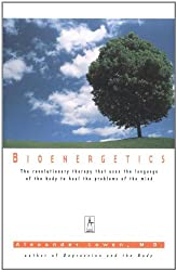 Bioenergetics: The Revolutionary Therapy That Uses the Language of the Body to Heal the Problems of the Mind (Arkana)