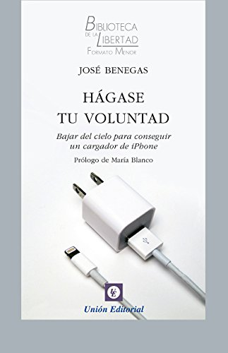 Hágase tu voluntad: Bajar del cielo para conseguir un cargador de iPhone (Biblioteca de la Libertad Formato Menor nº 19) por José Benegas