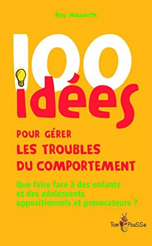 100 idées pour gérer les troubles du comportement: Que faire face à des enfants et des adolescents oppositionnels et provocateurs ? par [Howarth, Roy]
