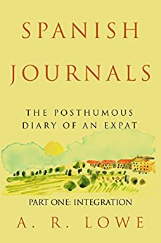 Spanish Journals - The Posthumous Diary of an Expat: Part One - Integration by [Lowe, A R]