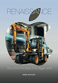 Renaissance: Why JCB is the Apple of the digger world by [Anthony, Mark]