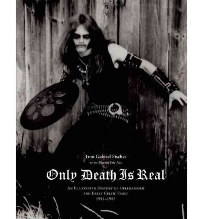 [(Only Death is Real: An Illustrated History of Hellhammer and Early Celtic Frost)] [Author: Tom Gabriel Fischer] published on (July, 2010)