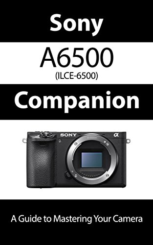 sony-a6500-ilce-6500-companion-a-guide-to-mastering-your-camera-english-edition