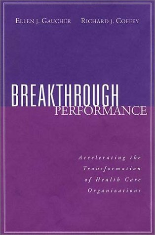 Breakthrough Performance: Accelerating the Transformation of Health Care Organizations by Ellen J. Gaucher (2000-05-22)