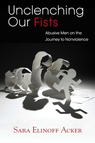 Unclenching Our Fists: Abusive Men on the Journey to Nonviolence by Sara Elinoff Acker (2013-08-08)