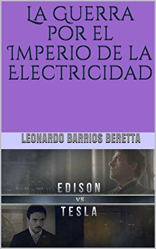 Edison VS Tesla: La Guerra por el Imperio de la Electricidad por LEONARDO BARRIOS BERETTA