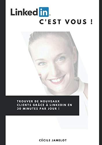 LinkedIn, c'est vous !: Trouver de nouveaux clients grâce à LinkedIn en 30 minutes par jour ! par  Cécile Jamelot