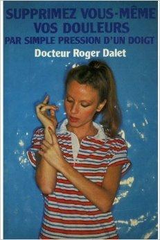 Supprimez vous-mme vos douleurs par simple pression d'un doigt de Docteur DALET ROGER ( 1982 )