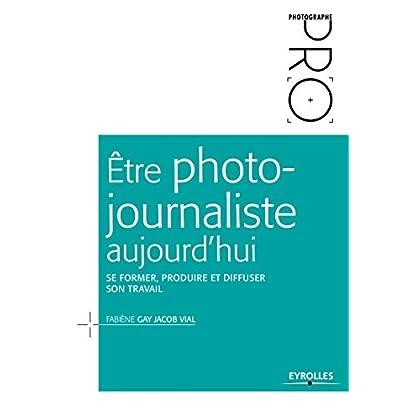 Être photojournaliste aujourd'hui: Se former, produire et diffuser son travail (Photographe Pro)