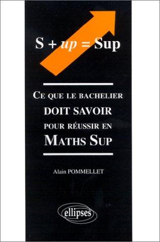 Ce que le bachelier doit savoir pour réussir en Maths Sup.