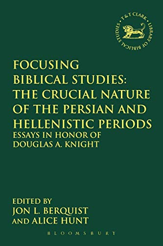 Focusing Biblical Studies: The Crucial Nature of the Persian and Hellenistic Periods: Essays in Honor of Douglas A. Knight (The Library of Hebrew Bible/Old Testament Studies)
