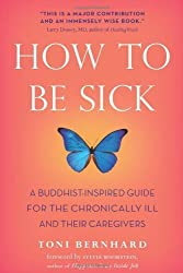 How to Be Sick: A Buddhist-Inspired Guide for the Chronically Ill and Their Caregivers by Bernhard, Toni (2010) Paperback
