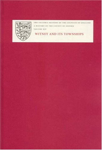 A History of the County of Oxford: XIV: Witney and its Townships (Bampton Hundred Part Two): Witney and Its Townships v. 14 (Victoria County History)