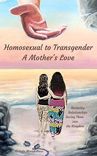 Homosexual to Transgender...A Mother's Love: Restoring Relationships, Loving Them Into The Kingdom (English Edition)