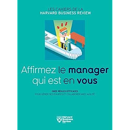 Affirmez le manager qui est en vous : Onze règles efficaces pour gérer ses équipes et collaborer avec agilité