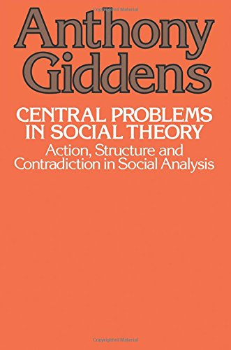 Central Problems in Social Theory: Action, Sturcture, Cont: Action, Structure, and Contradiction in Social Analysis