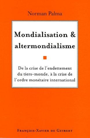 Mondialisation et altermondialisme : De la crise de l'endettement du tiers-monde à la crise de l'ordre monétaire international par Norman Palma