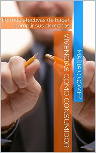 Vivencias como consumidor: Formas efectivas de hacer cumplir sus derechos por Maria C Gomez