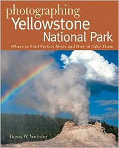 Photographing Yellowstone National Park: Where to Find Perfect Shots and How to Take Them: Where to Find Perfect Shots and How Tto Take Them (Photographer's Guide)