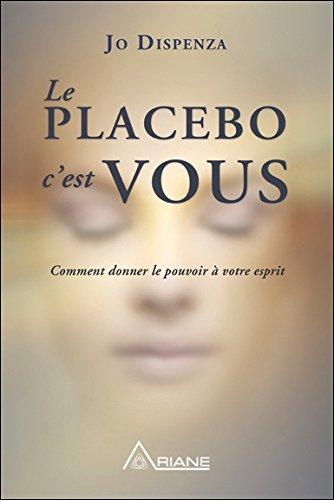 Le placebo, c'est vous ! Comment donner le pouvoir à votre esprit par Joe Dispenza