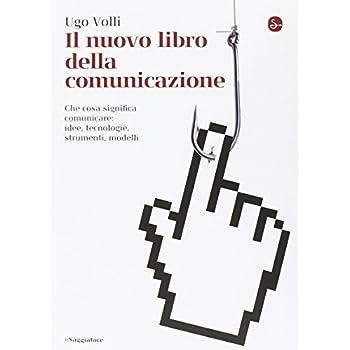 Il Nuovo Libro Della Comunicazione. Che Cosa Significa Comunicare: Idee, Tecnologie, Strumenti, Modelli