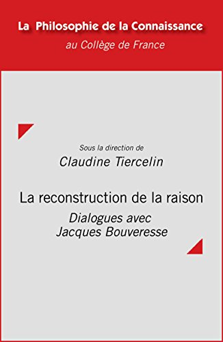 La reconstruction de la raison: Dialogues avec Jacques Bouveresse (Philosophie de la connaissance)