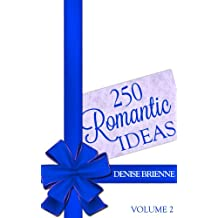 250 Romantic Ideas For Couples: Volume 2 (Ideas for Anniversary, Birthday, Dates, Day/Evening, Dinner, Gifts, For Her, For Him, Valentine's, On The Cheap)