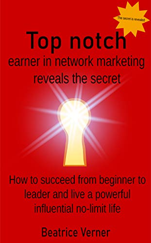 Top notch earner in network marketing reveals the secret how to succeed from beginner to leader and live a powerful influential no-limit life (newcomers ... marketing Book 10 of 11) (English Edition)