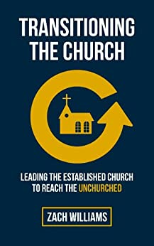 Transitioning the Church: Leading the Established Church to Reach the Unchurched by [Williams, Zach]
