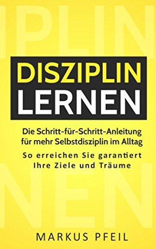 Disziplin lernen: Die Schritt-für-Schritt-Anleitung für mehr Selbstdisziplin im Alltag - So erreichen Sie garantiert Ihre Ziele und Träume