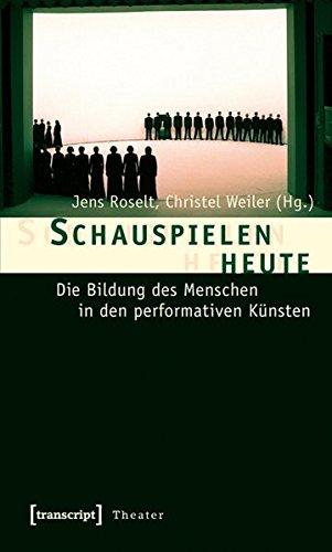 Schauspielen heute: Die Bildung des Menschen in den performativen Künsten (Theater, Band 15)