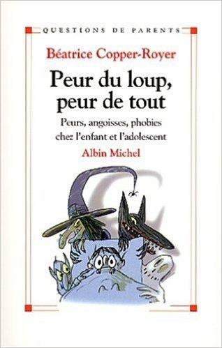 Peur du loup, peur de tout : Petites peurs, angoisses, phobies chez l'enfant et l'adolescent de Béatrice Copper-Royer ( 1 octobre 2003 )