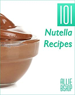 Nutella Recipes: 101 Nutella Recipes - Chocolate Hazelnut Goodness (English Edition) de [