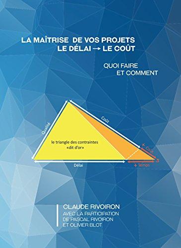 La maîtrise de vos projets : Le délai - Le coût: Quoi faire et comment par Claude Rivoiron