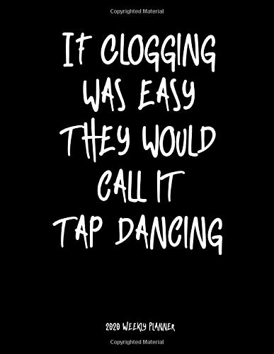 If Clogging Was Easy They Would Call It Tap Dancing 2020 Weekly Planner: A 52-Week Calendar For Cloggers