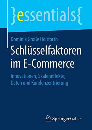 Schlüsselfaktoren im E-Commerce: Innovationen, Skaleneffekte, Daten und Kundenzentrierung (essentials)