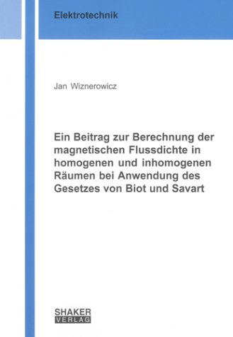 Ein Beitrag zur Berechnung der magnetischen Flussdichte in homogenen und inhomogenen Räumen bei Anwendung des Gesetzes von Biot und Savart (Berichte aus der Elektrotechnik)