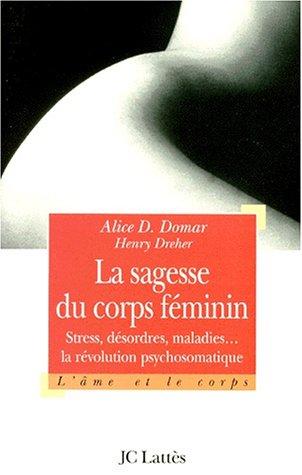 LA SAGESSE DU CORPS FEMININ. : Stress, désordres et maladies : la révolution psychosomatique